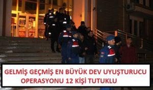 Gelmiş geçmiş en büyük dev uyuşturucu operasyonu 12 kişi tutuklu
